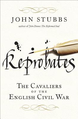 Reprobates: The Cavaliers of the English Civil War, STUBBS, John