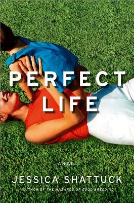 Perfect Life: A Novel, Shattuck, Jessica