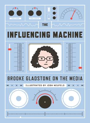 The Influencing Machine: Brooke Gladstone on the Media, Brooke Gladstone