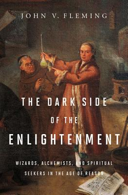 Image for The Dark Side of the Enlightenment: Wizards, Alchemists, and Spiritual Seekers in the Age of Reason