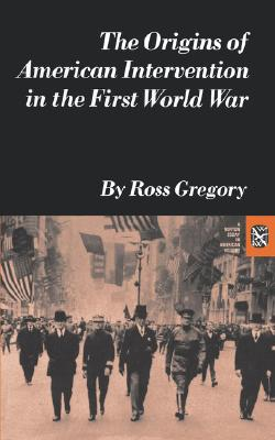 Origins of American Intervention in the First World War (Norton Essays in American History), Ross Gregory