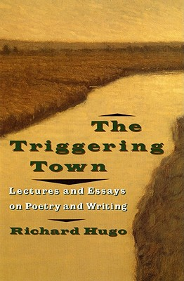 Triggering Town : Lectures and Essays on Poetry and Writing, RICHARD HUGO