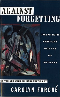 Against Forgetting: Twentieth-Century Poetry of Witness, CAROLYN FORCHE