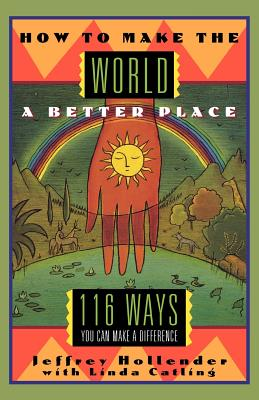 How to Make the World a Better Place: 116 Ways You Can Make a Difference, Catling, Linda; Hollender, Jeffrey
