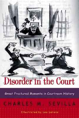 Disorder in the Court: Great Fractured Moments in Courtroom History, Sevilla, Charles M.