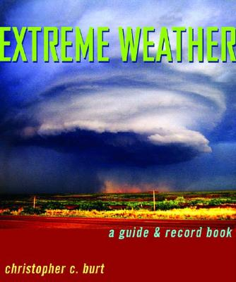 Extreme Weather: A Guide & Record Book, Christopher C. Burt