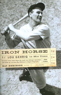 IRON HORSE: LOU GEHRIG IN HIS TIME, RAY ROBINSON