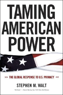 Taming American Power: The Global Response to U.S. Primacy, Walt, Stephen M.