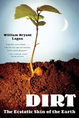 Dirt: The Ecstatic Skin of the Earth, Logan, William Bryant