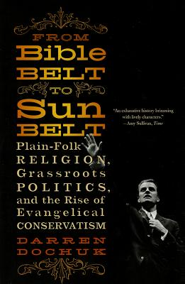 From Bible Belt to Sunbelt: Plain-Folk Religion, Grassroots Politics, and the Rise of Evangelical Conservatism, Darren Dochuk