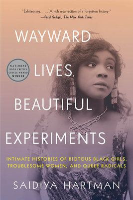 Image for WAYWARD LIVES, BEAUTIFUL EXPERIMENTS: INTIMATE HISTORIES OF RIOTOUS BLACK GIRLS, TROUBLESOME WOMEN,