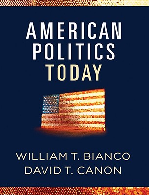 American Politics Today (Full Edition), William T. Bianco  (Author), David T. Canon (Author)