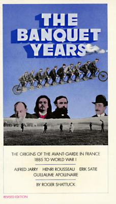 The Banquet Years: The Origins of the Avant-Garde in France - 1885 to World War I, Shattuck, Roger