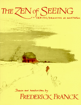 The Zen of Seeing: Seeing/Drawing as Meditation, Franck, Frederick