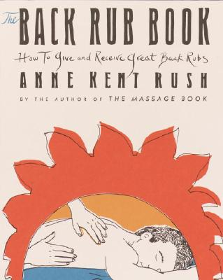 Back Rub Book : How to Give and Receive Great Back Rubs, ANNE KENT RUSH