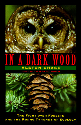 In a Dark Wood: The Fight over Forests and the New Tyranny of Ecology, Chase, Alston