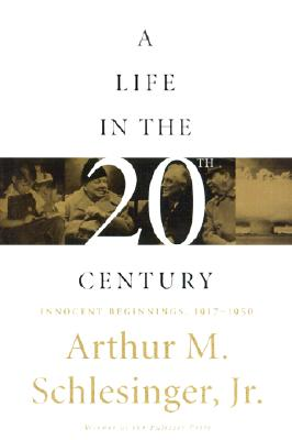 A Life in the 20th Century: Innocent Beginnings, 1917-1950, Schlesinger, Arthur M.