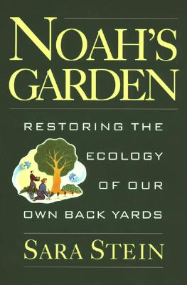 Noah's Garden: Restoring the Ecology of Our Own Backyards, Sara B. Stein