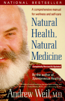 Natural Health, Natural Medicine: A Comprehensive Manual for Wellness and Self-Care, Completely Revised and Updated Edition, Weil, Andrew T.