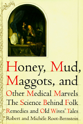 Image for Honey, Mud, Maggots, and Other Medical Marvels: The Science Behind Folk Remedies and Old Wives' Tales