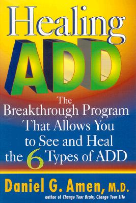 Healing ADD: The Breakthrough Program that Allows You to See and Heal the 6 Types of ADD, Amen, Daniel G.