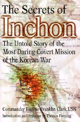 The Secrets of Inchon: The Untold Story of the Most Daring Covert Mission of the Korean War, Clark, Eugene Franklin