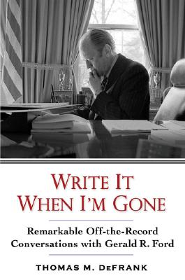 Image for Write It When I'm Gone: Remarkable Off-the-Record Conversations With Gerald R. Ford