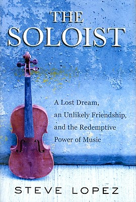 The Soloist: A Lost Dream, an Unlikely Friendship, and the Redemptive Power of Music, Lopez, Steve