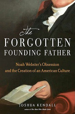 The Forgotten Founding Father: Noah Webster's Obsession and the Creation of an American Culture, Kendall, Joshua