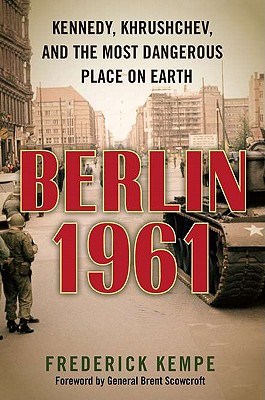 Berlin 1961 : Kennedy, Khrushchev, and the most dangerous place on Earth, KEMPE, Frederick
