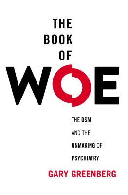 Image for Book of Woe: The DSM and the Unmaking of Psychiatry, The