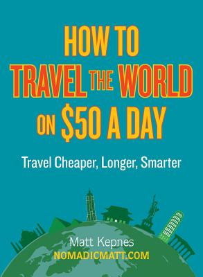 Image for How to Travel the World on $50 a Day: Travel Cheaper, Longer, Smarter