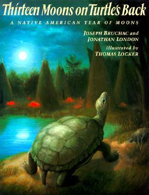 Thirteen Moons on a Turtle's Back:  A Native American Year of Moons, Bruchac, Joseph; London, Jonathan; Locker, Thomas (illustrator)