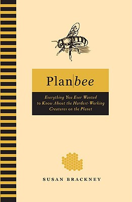 Image for Plan Bee: Everything You Ever Wanted to Know About the Hardest-Working Creatures on the Planet