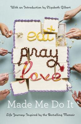 Image for Eat Pray Love Made Me Do It: Life Journeys Inspired by the Bestselling Memoir