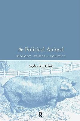 The Political Animal: Biology, Ethics and Politics, Stephen R. L. Clark