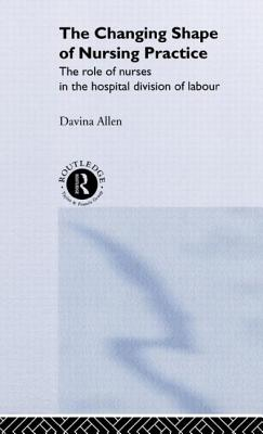 Image for The Changing Shape of Nursing Practice: The Role of Nurses in the Hospital Division of Labour