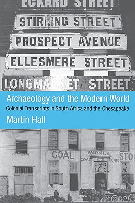 ARCHAEOLOGY AND THE MODERN WORLD COLONIAL TRANSCRIPTS IN SOUTH AFRICA AND THE CHESAPEAKE, HALL, MARTIN