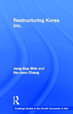 Restructuring 'Korea Inc.': Financial Crisis, Corporate Reform, and Institutional Transition (Routledge Studies in the Growth Economies of Asia) (Volume 56), Shin, Jang-Sup; Chang, Ha-Joon