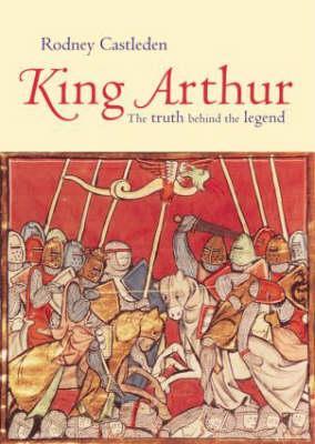 King Arthur: The Truth Behind the Legend, Rodney Castleden