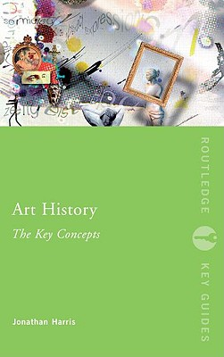 Art History: The Key Concepts (Routledge Key Guides), Harris, Jonathan