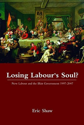 Losing Labour's Soul?: New Labour and the Blair Government 1997-2007, Eric Shaw (Author)