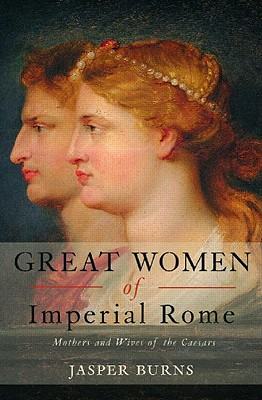 Great Women of Imperial Rome: Mothers and Wives of the Caesars, Jasper Burns