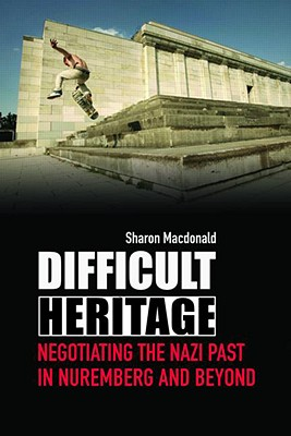 Difficult Heritage: Negotiating the Nazi Past in Nuremberg and Beyond, Macdonald, Sharon