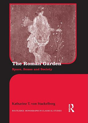 The Roman Garden: Space, Sense, and Society (Routledge Monographs in Classical Studies), von Stackelberg, Katharine T.