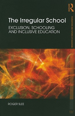 The Irregular School: Exclusion, Schooling and Inclusive Education (Foundations and Futures of Education), Slee, Roger