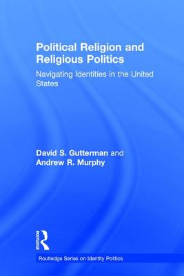 Image for Political Religion and Religious Politics: Navigating Identities in the United States (Routledge Series on Identity Politics)
