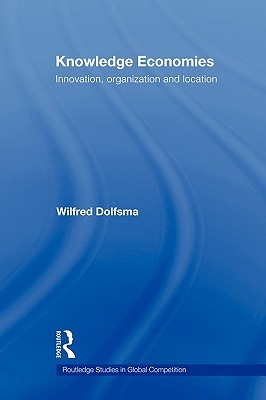 Knowledge Economies: Organization, location and innovation (Routledge Studies in Global Competition), Dolfsma, Wilfred