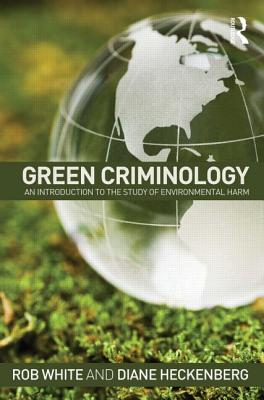 Green Criminology: An Introduction to the Study of Environmental Harm, White, Rob; Heckenberg, Diane
