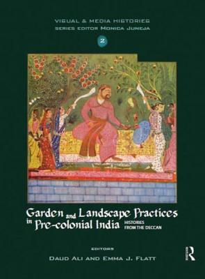Image for Garden and Landscape Practices in Pre-colonial India: Histories from the Deccan (Visual and Media Histories)